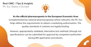 As the official pharmacopoeia in the European Economic Area (complemented by national pharmacopoeias where relevant), the Ph. Eur. helps define the requirements to obtain a marketing authorisation. The quality standards it contains are legally binding. However, appropriately validated, alternative test methods (though not specifications) can be submitted for approval by competent authorities during MA application procedure