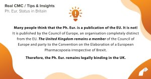 Many people think that the Ph. Eur. is a publication of the EU. It is not! It is published by the Council of Europe, an organisation completely distinct from the EU. The United Kingdom remains a member of the Council of Europe and party to the Convention on the Elaboration of a European Pharmacopoeia irrespective of Brexit. Therefore, the Ph. Eur. remains legally binding in the UK.