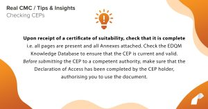 Upon receipt of a certificate of suitability, check that it is complete i.e. all pages are present and all Annexes attached. Check the EDQM Knowledge Database to ensure that the CEP is current and valid. Before submitting the CEP to a competent authority, make sure that the Declaration of Access has been completed by the CEP holder, authorising you to use the document.