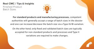 For standard products and manufacturing processes, competent authorities will generally accept a range of batch sizes in the dossier and one can increase/decrease the batch size via a Type IA/IB variation. On the other hand, only fixed and validated batch sizes are typically accepted for non-standard products and processes and Type II variations are required to make changes.