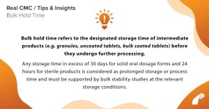 Bulk hold time refers to the designated storage time of intermediate products (e.g. granules, uncoated tablets, bulk coated tablets) before they undergo further processing. Any storage time in excess of 30 days for solid oral dosage forms and 24 hours for sterile products is considered as prolonged storage or process time and must be supported by bulk stability studies at the relevant storage conditions.