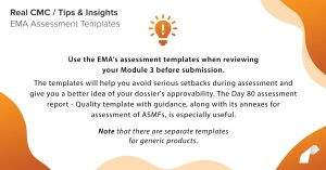 Use the EMA's assessment templates when reviewing your Module 3 before submission. The templates will help youavoid serious setbacks during assessment andgive you a better idea of your dossier's approvability. TheDay 80 assessment report- Quality template with guidance, along with its annexes for assessment of ASMFs, isespecially useful.Note that there are separate templates for generic products.