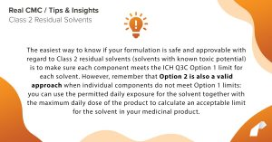 The easiest way to know if your formulation is safe and approvable with regard to Class 2 residual solvents (solvents with known toxic potential) is to make sure each component meets the ICH Q3C Option 1 limit for each solvent. However, remember that Option 2 is also a valid approach when individual components do not meet Option 1 limits: you can use the permitted daily exposure for the solvent together with the maximum daily dose of the product to calculate an acceptable limit for the solvent in your medicinal product.
