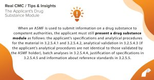 When an ASMF is used to submit information on a drug substance to competent authorities, the applicant must still present a drug substance module as follows: the applicant's specifications and analytical procedures for the material in 3.2.S.4.1 and 3.2.S.4.2, analytical validation in 3.2.S.4.3 (if the applicant's analytical procedures are not identical to those validated by the ASMF holder), batch analyses in 3.2.S.4.4, justification of specifications in 3.2.S.4.5 and information about reference standards in 3.2.S.5.