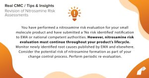 You have performed a nitrosamine risk evaluation for your small molecule product and have submitted a 'No risk identified' notification to EMA or national competent authorities. However, nitrosamine risk evaluation must continue throughout your product's lifecycle. Monitor newly identified root causes published by EMA and elsewhere. Consider the potential risk of nitrosamine formation as part of your change control process. Perform periodic re-evaluation.
