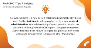 A novel excipient is a new or well-established chemical entity being used for the first time in a drug product or by a new route of administration. When determining if an excipient is novel or not, consider use throughout the ICH regions. European competent authorities have been known to regard excipients as non-novel when used extensively in ICH regions other than Europe.