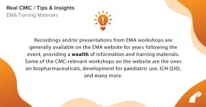 Recordings and/or presentations from EMA workshops are generally available on the EMA website for years following the event, providing a wealth of information and training materials. Some of the CMC-relevant workshops on the website are the ones on biopharmaceuticals, development for paediatric use, ICH Q3D, and many more.