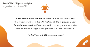 When preparing to submit a European MAA, make sure that the dropdown lists in the eAF include all the ingredients your formulation contains. If not, you will need to get in touch with EMA in advance to get the ingredient included in the lists. So don't leave it till the last minute